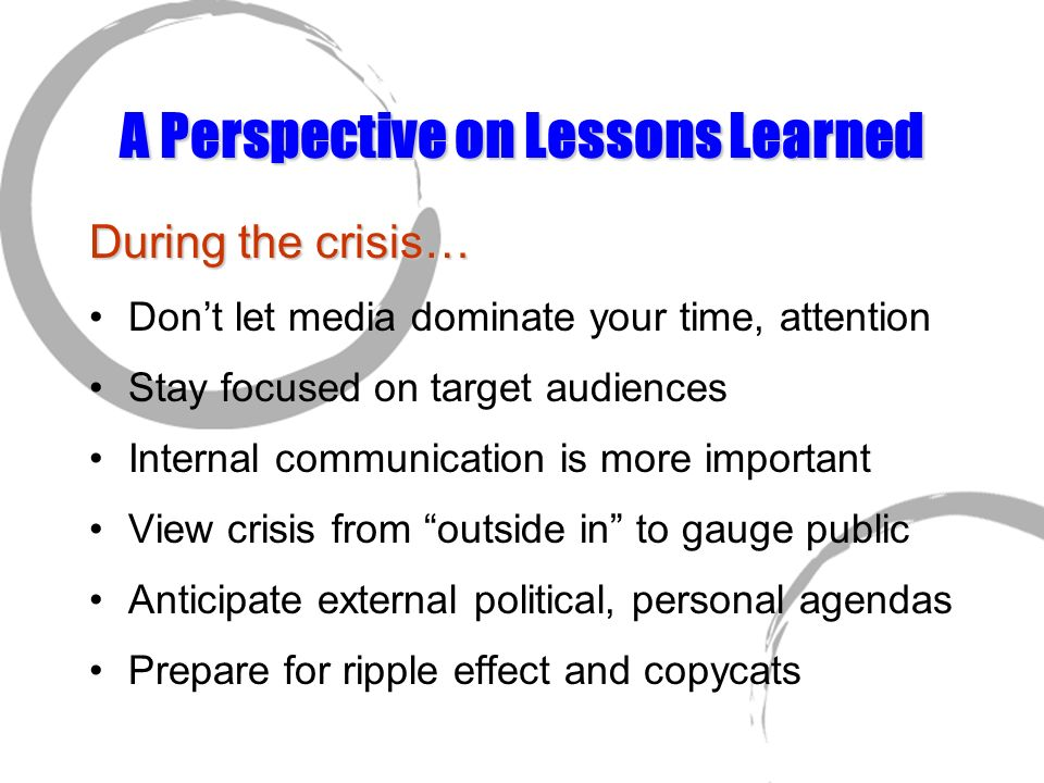 A Perspective on Lessons Learned During the crisis… Dont let media dominate your time, attention Stay focused on target audiences Internal communicati