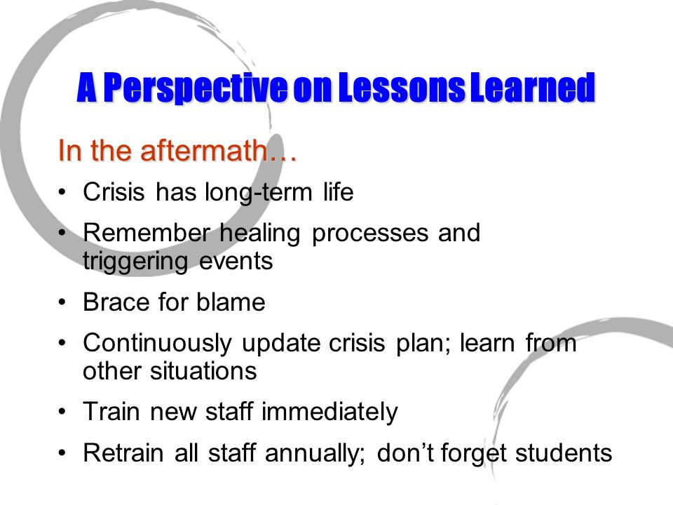 A Perspective on Lessons Learned In the aftermath… Crisis has long-term life Remember healing processes and triggering events Brace for blame Continuo