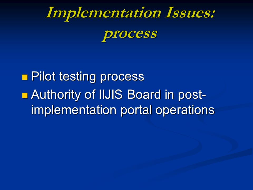 Implementation Issues: process Pilot testing process Pilot testing process Authority of IIJIS Board in post- implementation portal operations Authority of IIJIS Board in post- implementation portal operations