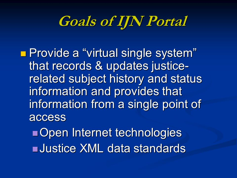 Goals of IJN Portal Provide a virtual single system that records & updates justice- related subject history and status information and provides that information from a single point of access Provide a virtual single system that records & updates justice- related subject history and status information and provides that information from a single point of access Open Internet technologies Open Internet technologies Justice XML data standards Justice XML data standards