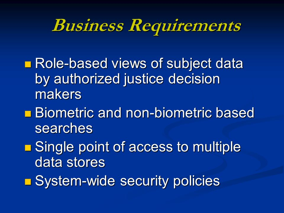 Business Requirements Role-based views of subject data by authorized justice decision makers Role-based views of subject data by authorized justice decision makers Biometric and non-biometric based searches Biometric and non-biometric based searches Single point of access to multiple data stores Single point of access to multiple data stores System-wide security policies System-wide security policies