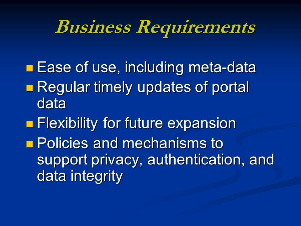 Business Requirements Ease of use, including meta-data Ease of use, including meta-data Regular timely updates of portal data Regular timely updates of portal data Flexibility for future expansion Flexibility for future expansion Policies and mechanisms to support privacy, authentication, and data integrity Policies and mechanisms to support privacy, authentication, and data integrity
