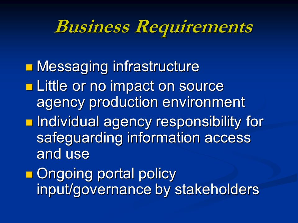 Business Requirements Messaging infrastructure Messaging infrastructure Little or no impact on source agency production environment Little or no impact on source agency production environment Individual agency responsibility for safeguarding information access and use Individual agency responsibility for safeguarding information access and use Ongoing portal policy input/governance by stakeholders Ongoing portal policy input/governance by stakeholders