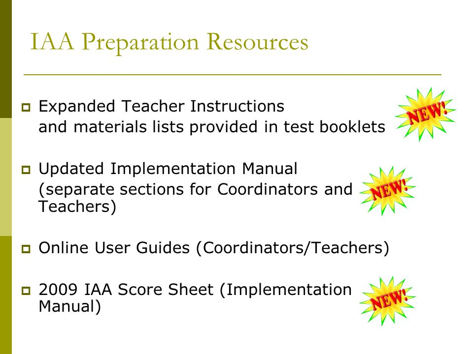 IAA Preparation Resources Expanded Teacher Instructions and materials lists provided in test booklets Updated Implementation Manual (separate sections for Coordinators and Teachers) Online User Guides (Coordinators/Teachers) 2009 IAA Score Sheet (Implementation Manual)