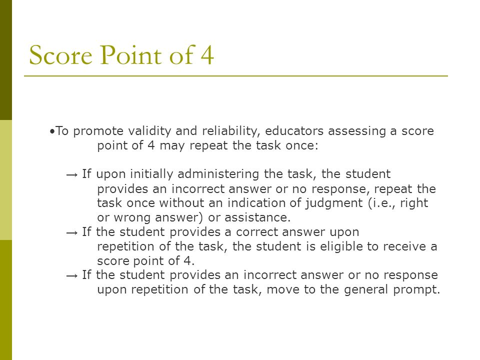 Score Point of 4 To promote validity and reliability, educators assessing a score point of 4 may repeat the task once: If upon initially administering the task, the student provides an incorrect answer or no response, repeat the task once without an indication of judgment (i.e., right or wrong answer) or assistance.