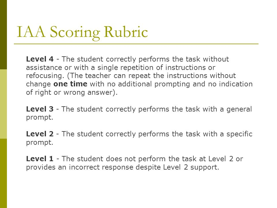 IAA Scoring Rubric Level 4 - The student correctly performs the task without assistance or with a single repetition of instructions or refocusing.