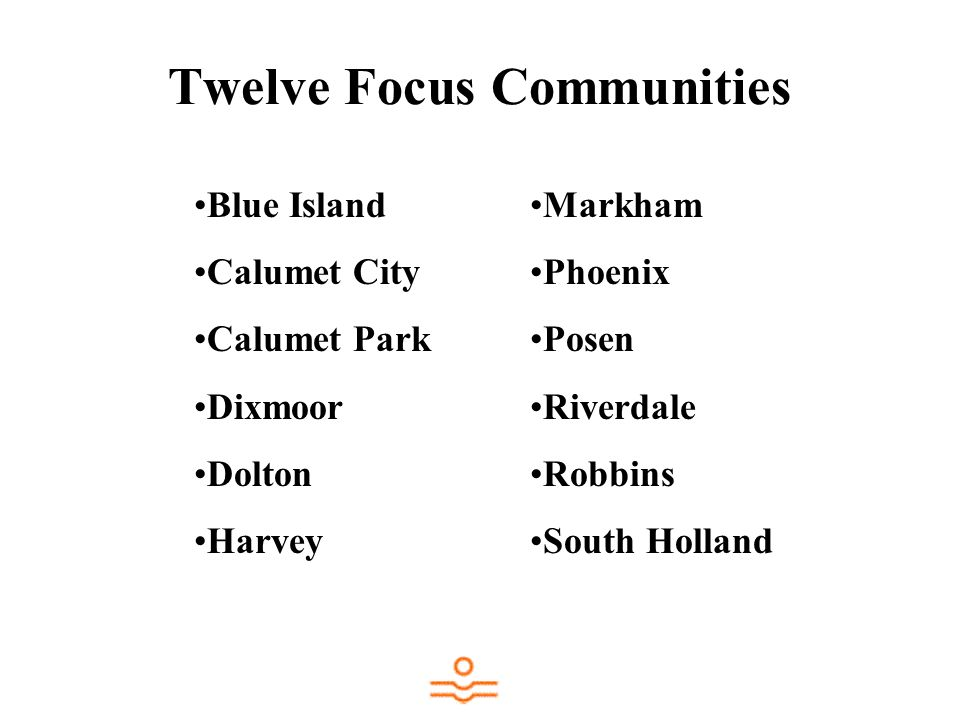 Twelve Focus Communities Blue Island Calumet City Calumet Park Dixmoor Dolton Harvey Markham Phoenix Posen Riverdale Robbins South Holland