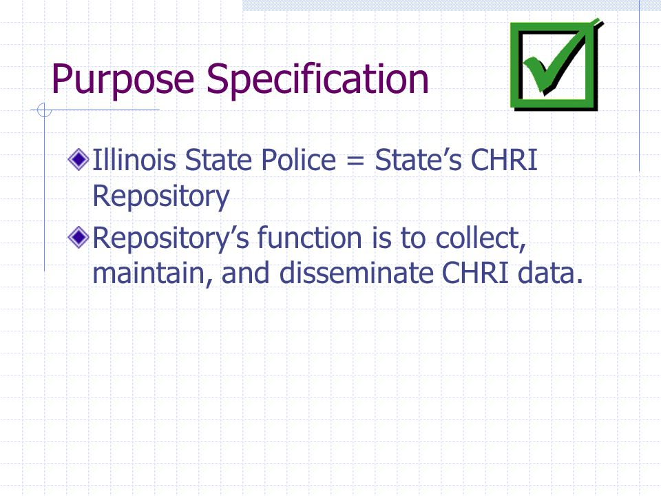 Purpose Specification Illinois State Police = States CHRI Repository Repositorys function is to collect, maintain, and disseminate CHRI data.