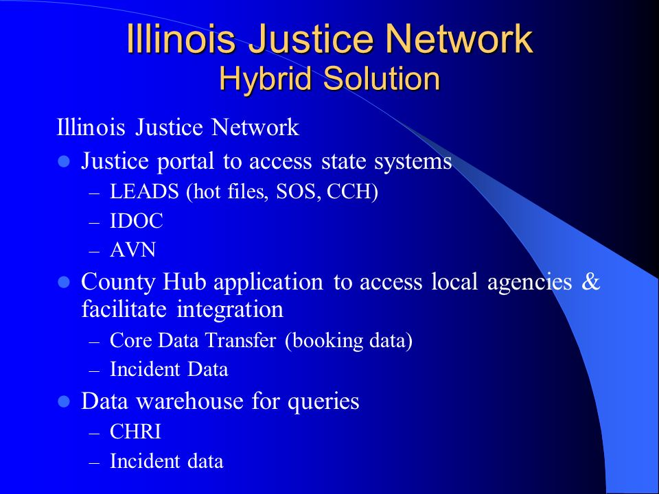 Illinois Justice Network Hybrid Solution Illinois Justice Network Justice portal to access state systems – LEADS (hot files, SOS, CCH) – IDOC – AVN County Hub application to access local agencies & facilitate integration – Core Data Transfer (booking data) – Incident Data Data warehouse for queries – CHRI – Incident data