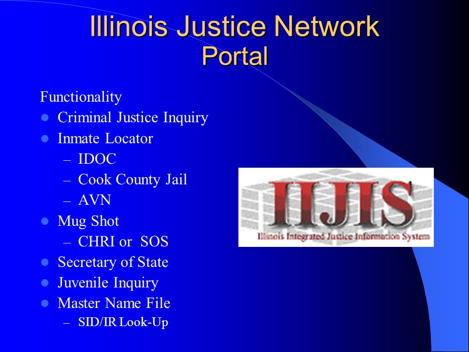 Illinois Justice Network Portal Functionality Criminal Justice Inquiry Inmate Locator – IDOC – Cook County Jail – AVN Mug Shot – CHRI or SOS Secretary of State Juvenile Inquiry Master Name File – SID/IR Look-Up