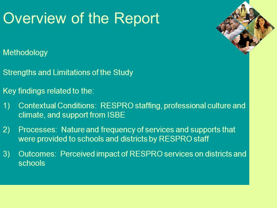 Overview of the Report Methodology Strengths and Limitations of the Study Key findings related to the: 1)Contextual Conditions: RESPRO staffing, professional culture and climate, and support from ISBE 2)Processes: Nature and frequency of services and supports that were provided to schools and districts by RESPRO staff 3)Outcomes: Perceived impact of RESPRO services on districts and schools