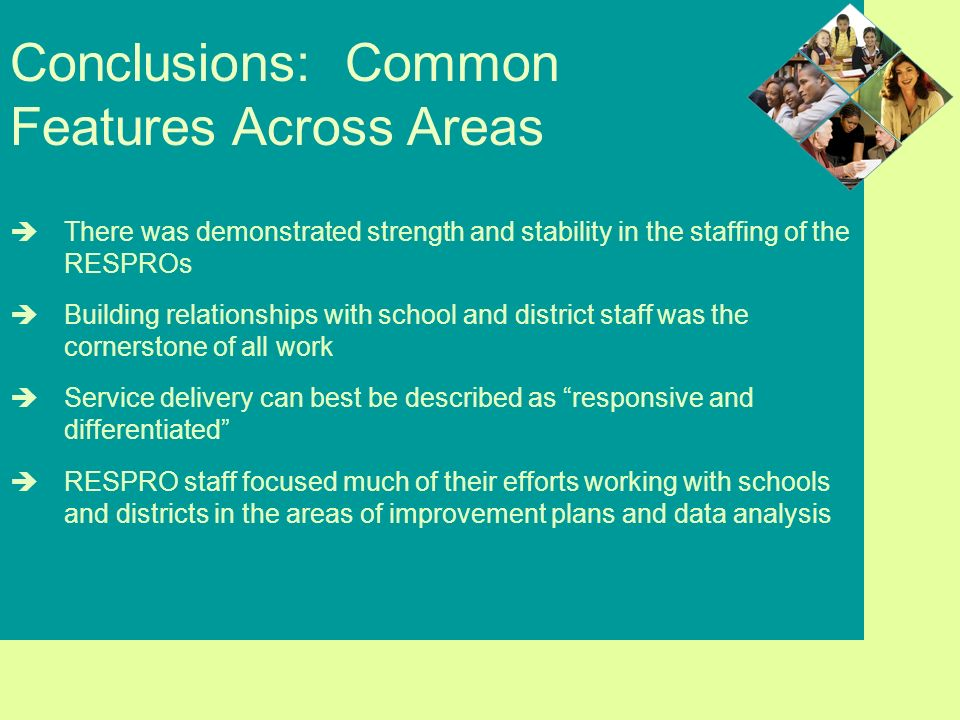 Conclusions: Common Features Across Areas There was demonstrated strength and stability in the staffing of the RESPROs Building relationships with school and district staff was the cornerstone of all work Service delivery can best be described as responsive and differentiated RESPRO staff focused much of their efforts working with schools and districts in the areas of improvement plans and data analysis