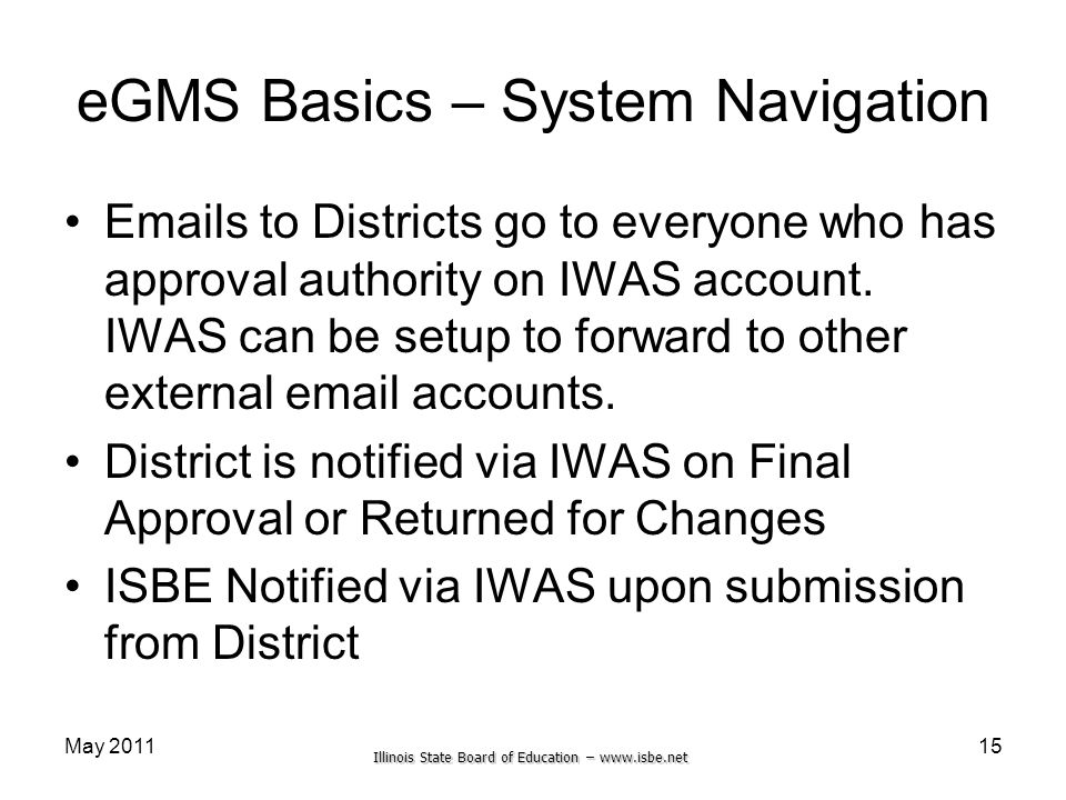 Illinois State Board of Education – www.isbe.net eGMS Basics – System Navigation Emails to Districts go to everyone who has approval authority on IWAS