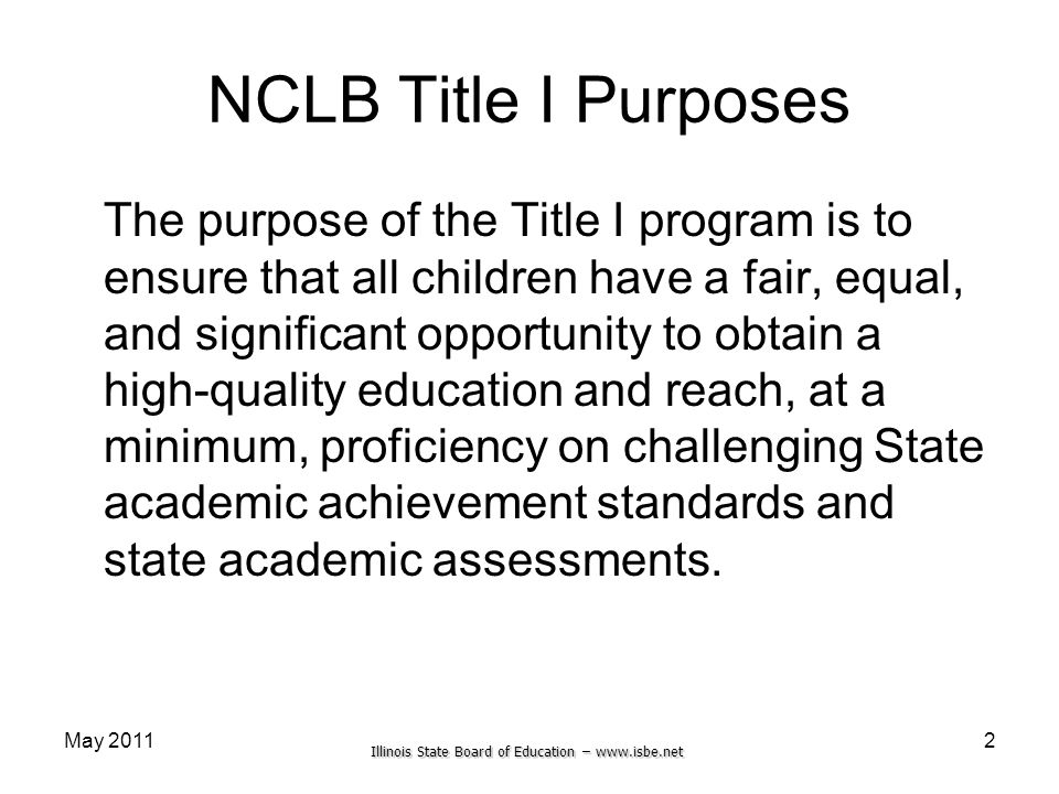 Illinois State Board of Education – www.isbe.net May 2011 NCLB Title I Purposes The purpose of the Title I program is to ensure that all children have