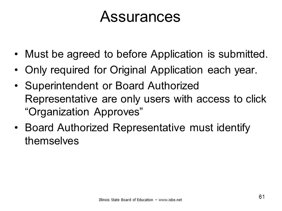 Illinois State Board of Education – www.isbe.net 61 Assurances Must be agreed to before Application is submitted. Only required for Original Applicati