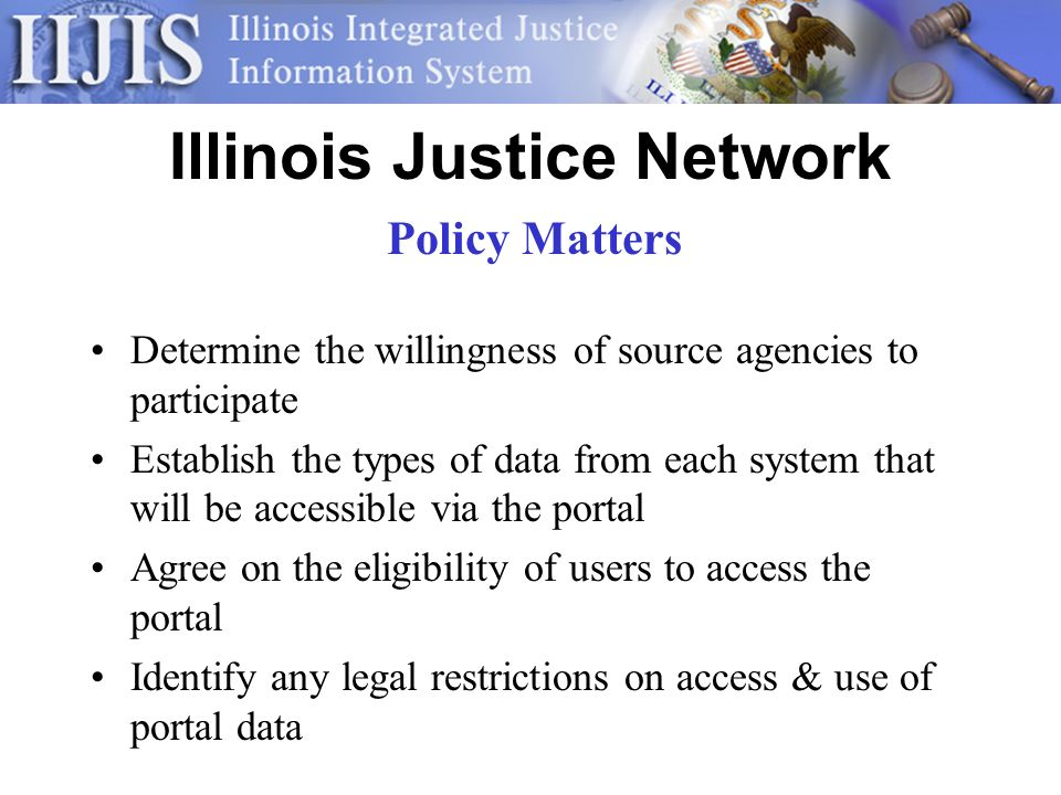 Illinois Justice Network Determine the willingness of source agencies to participate Establish the types of data from each system that will be accessible via the portal Agree on the eligibility of users to access the portal Identify any legal restrictions on access & use of portal data Policy Matters