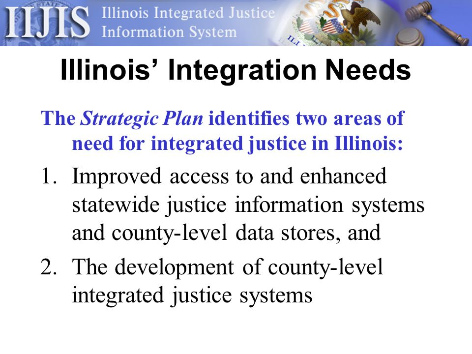 Illinois Integration Needs The Strategic Plan identifies two areas of need for integrated justice in Illinois: 1.Improved access to and enhanced statewide justice information systems and county-level data stores, and 2.The development of county-level integrated justice systems