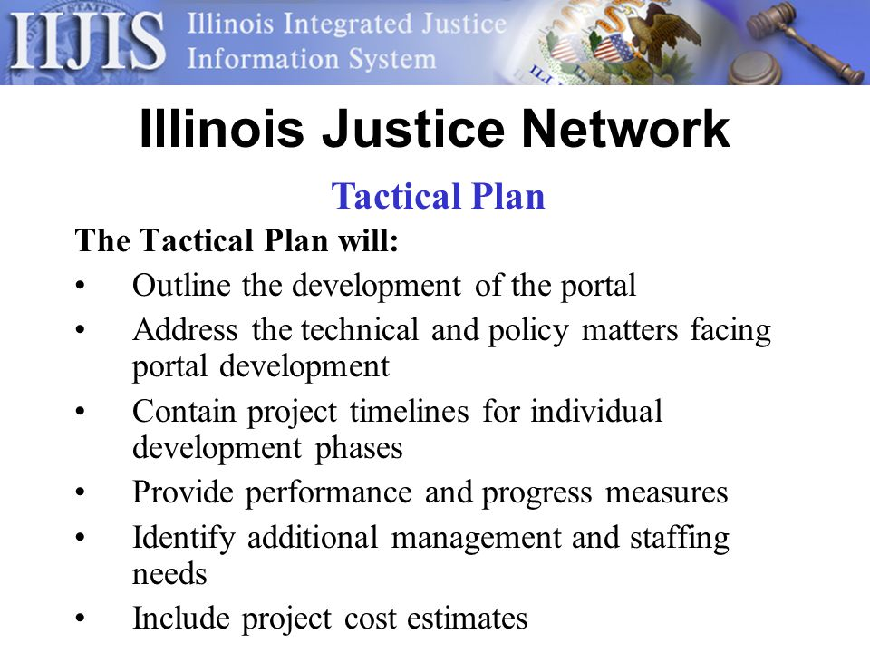 Illinois Justice Network The Tactical Plan will: Outline the development of the portal Address the technical and policy matters facing portal development Contain project timelines for individual development phases Provide performance and progress measures Identify additional management and staffing needs Include project cost estimates Tactical Plan