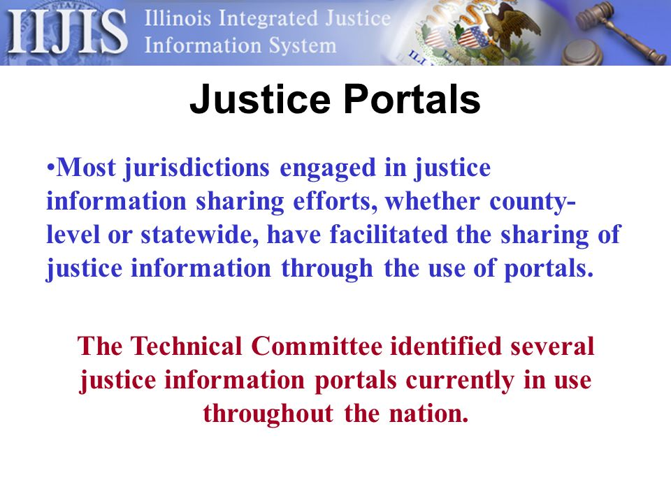 Illinois Justice Network Assessment of the technological capacity of the justice information systems to participate in the portal Development of standard IJN portal client Utilization of Justice XML Data Model Linking of subject records across systems Centralized vs.