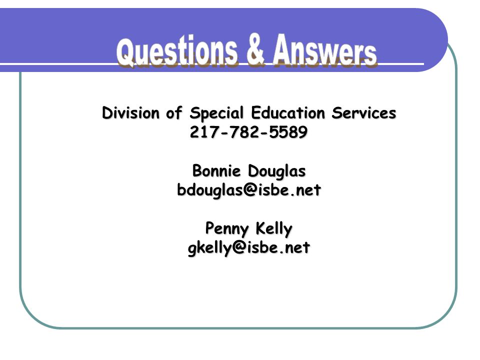 Division of Special Education Services 217-782-5589 Bonnie Douglas bdouglas@isbe.net Penny Kelly gkelly@isbe.net
