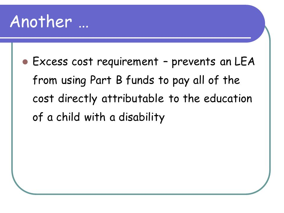Another … Excess cost requirement – prevents an LEA from using Part B funds to pay all of the cost directly attributable to the education of a child with a disability
