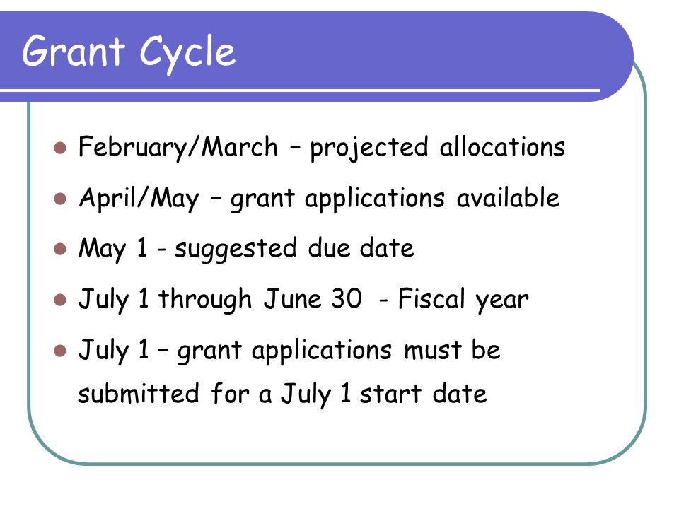 Grant Cycle February/March – projected allocations April/May – grant applications available May 1 - suggested due date July 1 through June 30 - Fiscal year July 1 – grant applications must be submitted for a July 1 start date