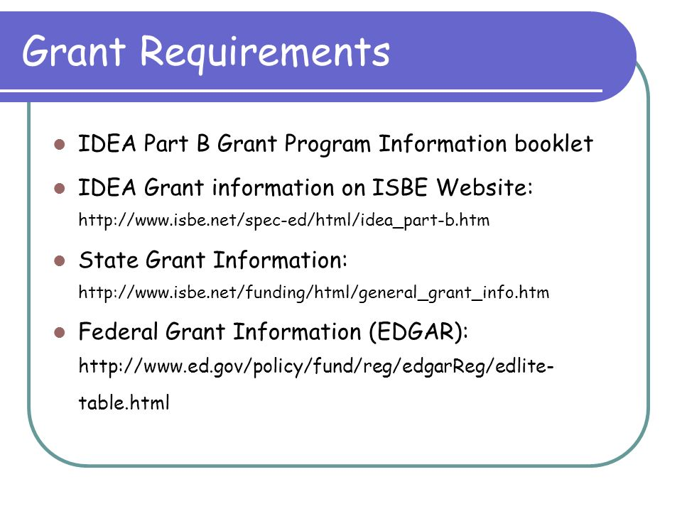 Grant Requirements IDEA Part B Grant Program Information booklet IDEA Grant information on ISBE Website: http://www.isbe.net/spec-ed/html/idea_part-b.htm State Grant Information: http://www.isbe.net/funding/html/general_grant_info.htm Federal Grant Information (EDGAR): http://www.ed.gov/policy/fund/reg/edgarReg/edlite- table.html