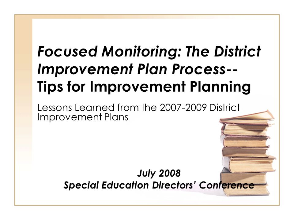 Focused Monitoring: The District Improvement Plan Process-- Tips for Improvement Planning Lessons Learned from the District Improvement Plans July 2008 Special Education Directors Conference