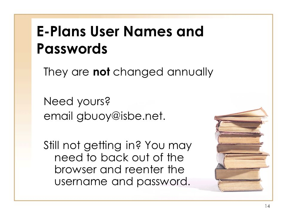 14 E-Plans User Names and Passwords They are not changed annually Need yours.