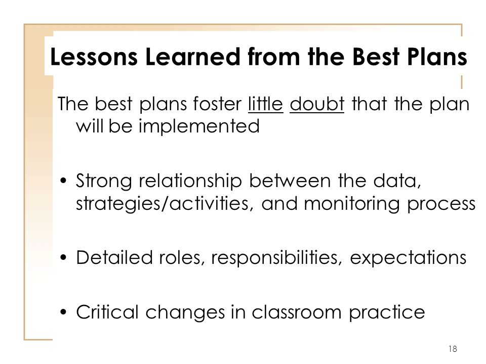 18 Lessons Learned from the Best Plans The best plans foster little doubt that the plan will be implemented Strong relationship between the data, strategies/activities, and monitoring process Detailed roles, responsibilities, expectations Critical changes in classroom practice