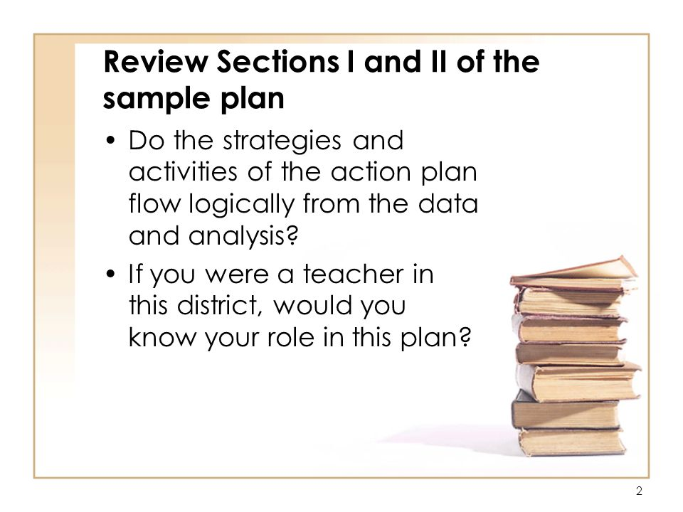 2 Review Sections I and II of the sample plan Do the strategies and activities of the action plan flow logically from the data and analysis.