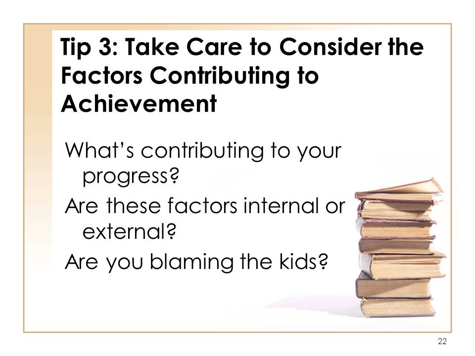 22 Tip 3: Take Care to Consider the Factors Contributing to Achievement Whats contributing to your progress.