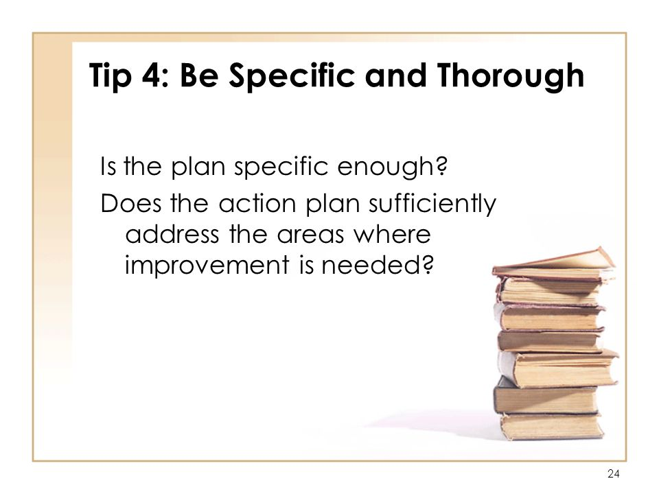 24 Tip 4: Be Specific and Thorough Is the plan specific enough.