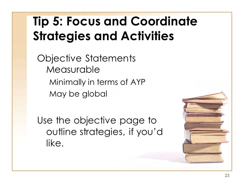 25 Tip 5: Focus and Coordinate Strategies and Activities Objective Statements Measurable Minimally in terms of AYP May be global Use the objective page to outline strategies, if youd like.