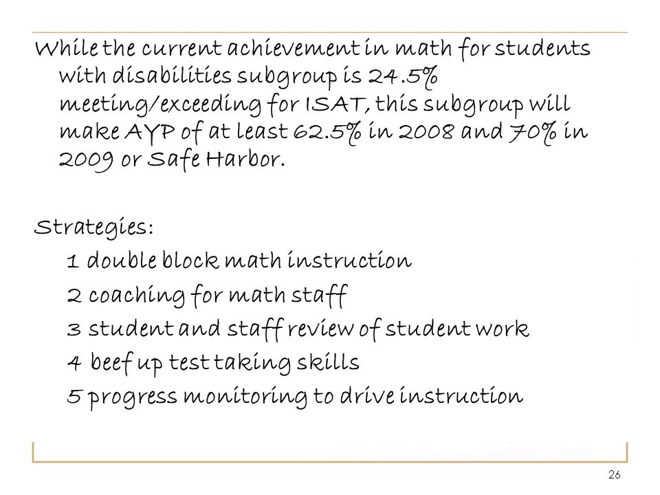 26 While the current achievement in math for students with disabilities subgroup is 24.5% meeting/exceeding for ISAT, this subgroup will make AYP of at least 62.5% in 2008 and 70% in 2009 or Safe Harbor.
