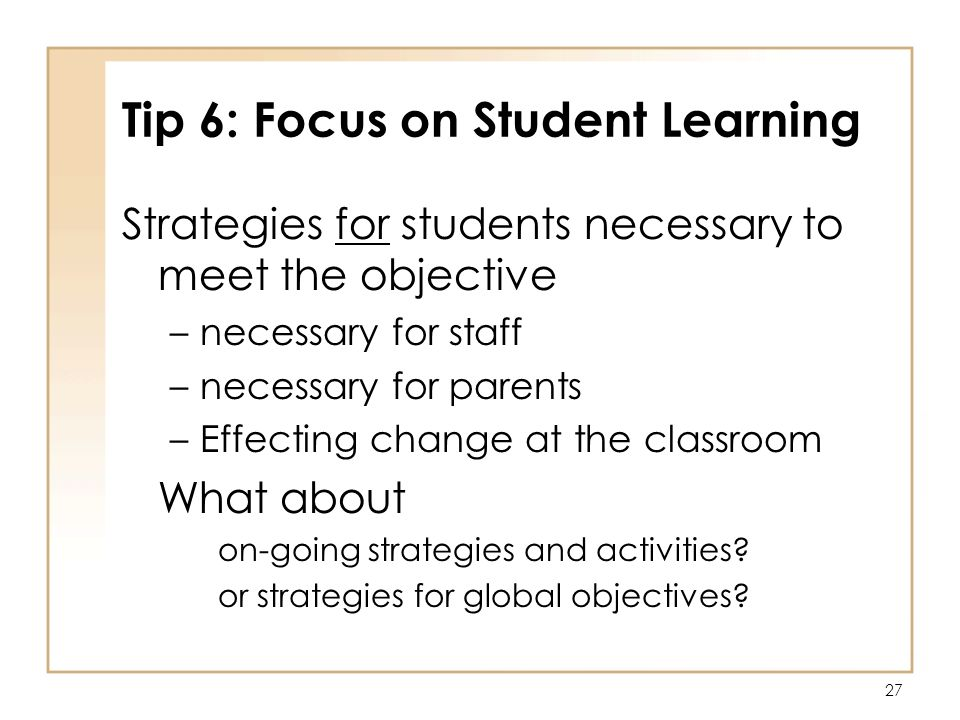 27 Tip 6: Focus on Student Learning Strategies for students necessary to meet the objective –necessary for staff –necessary for parents –Effecting change at the classroom What about on-going strategies and activities.
