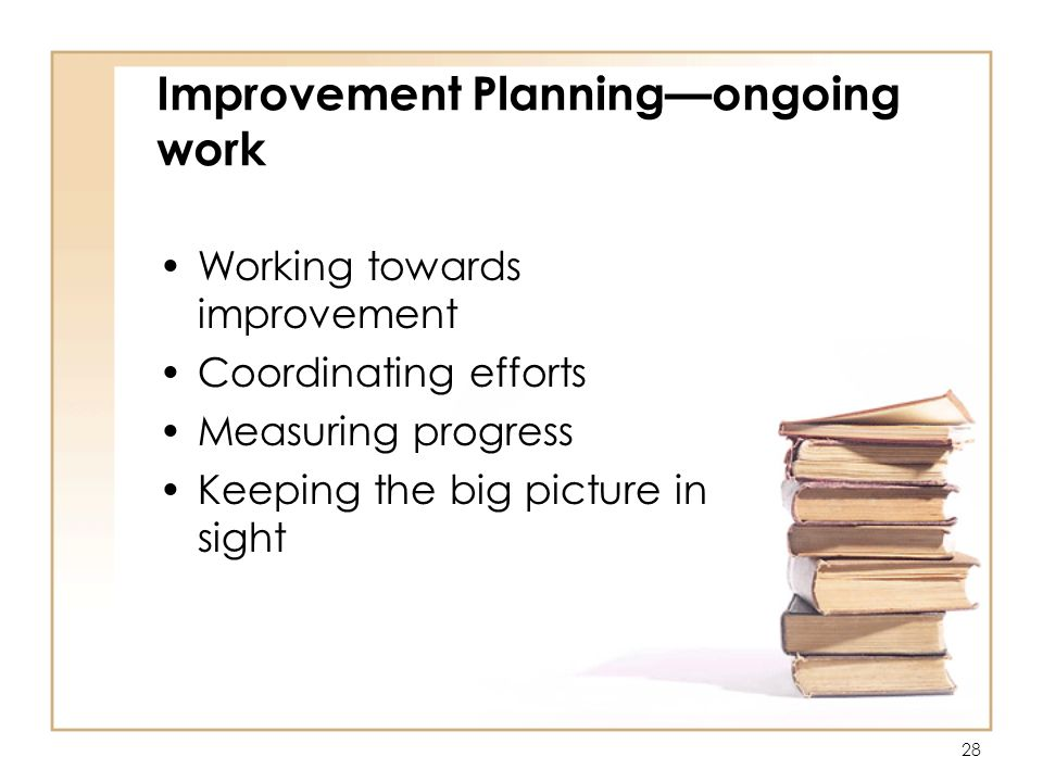 28 Improvement Planningongoing work Working towards improvement Coordinating efforts Measuring progress Keeping the big picture in sight