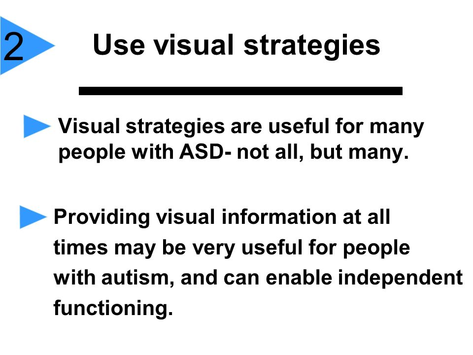 Visual strategies are useful for many people with ASD- not all, but many. Use visual strategies 2 Providing visual information at all times may be ver