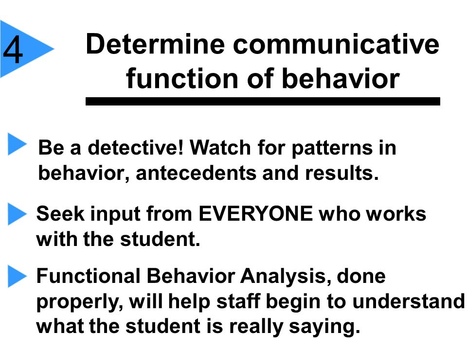 Determine communicative function of behavior Be a detective! Watch for patterns in behavior, antecedents and results. 4 Seek input from EVERYONE who w