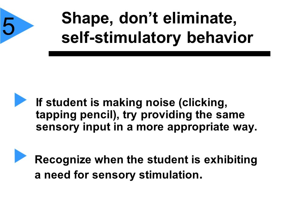 If student is making noise (clicking, tapping pencil), try providing the same sensory input in a more appropriate way. Shape, dont eliminate, self-sti