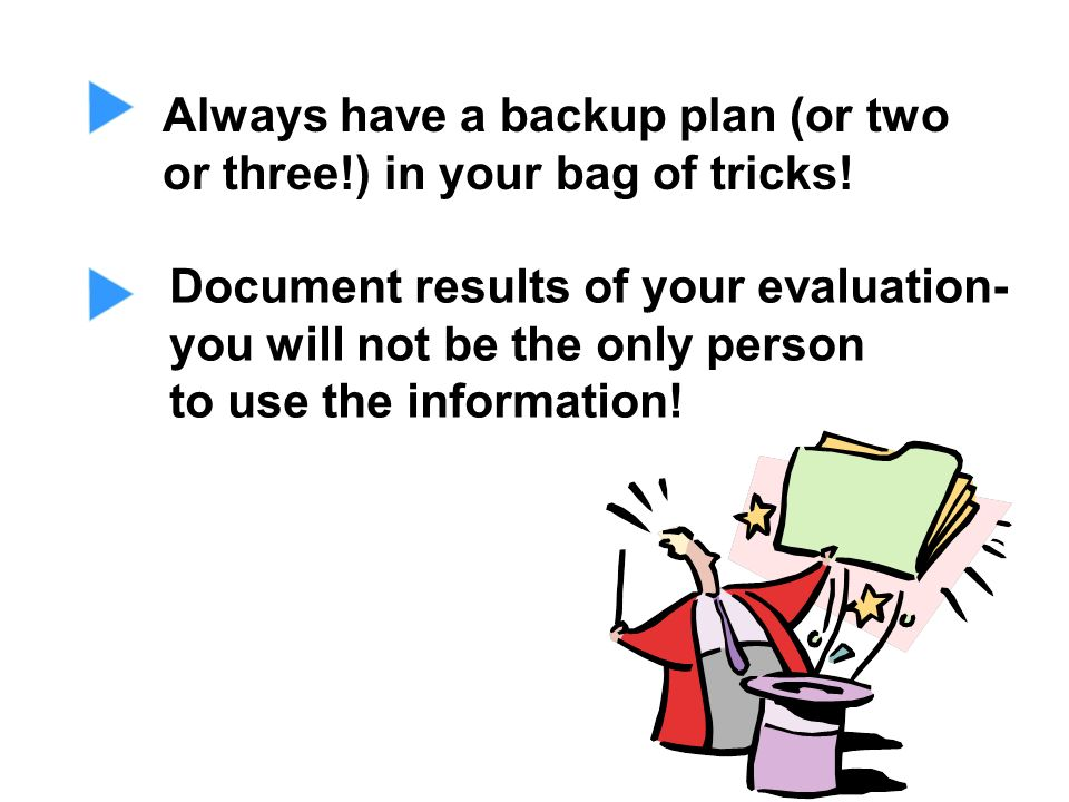 Always have a backup plan (or two or three!) in your bag of tricks! Document results of your evaluation- you will not be the only person to use the in