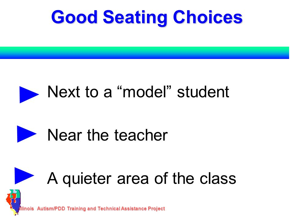 Illinois Autism/PDD Training and Technical Assistance Project Good Seating Choices Next to a model student Near the teacher A quieter area of the clas