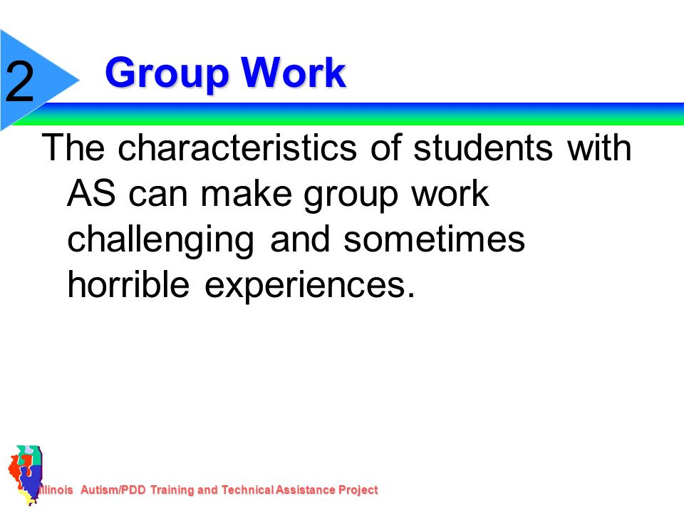 Illinois Autism/PDD Training and Technical Assistance Project Group Work The characteristics of students with AS can make group work challenging and s
