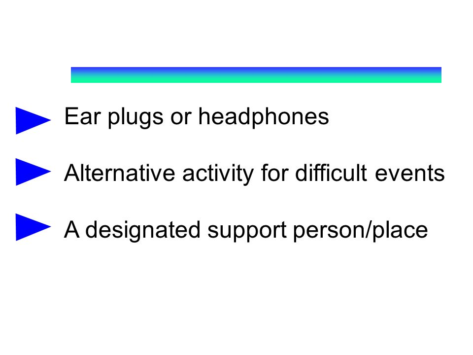 Ear plugs or headphones Alternative activity for difficult events A designated support person/place