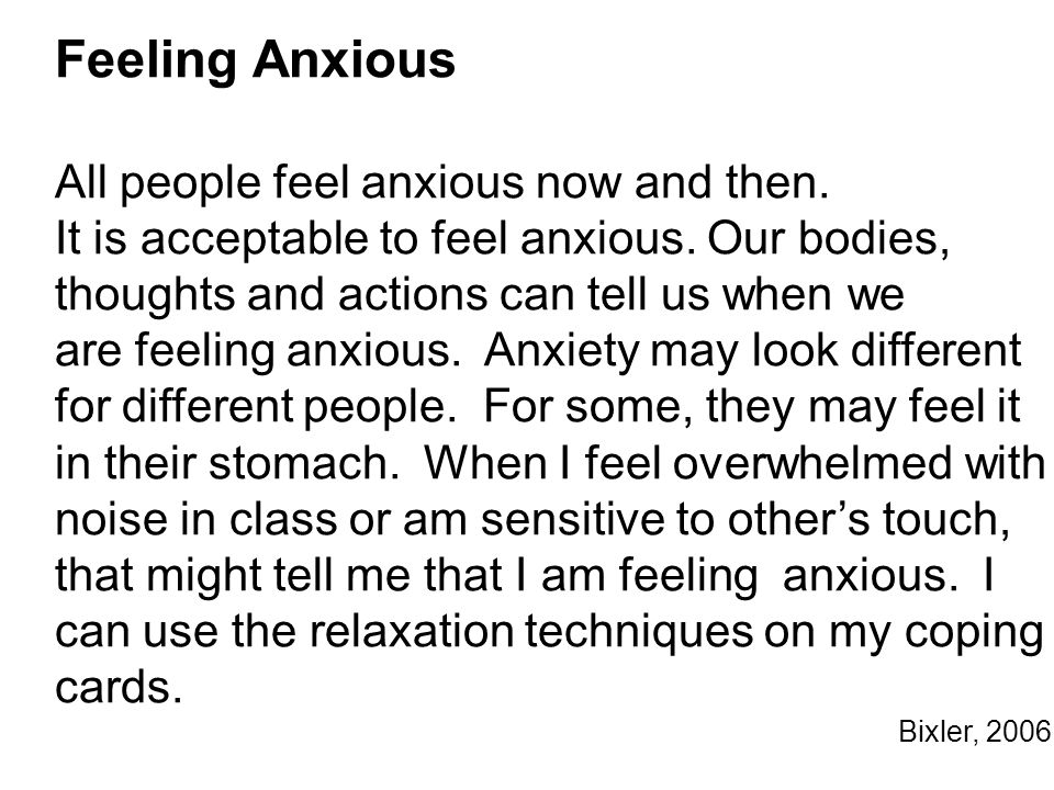 Feeling Anxious All people feel anxious now and then. It is acceptable to feel anxious. Our bodies, thoughts and actions can tell us when we are feeli