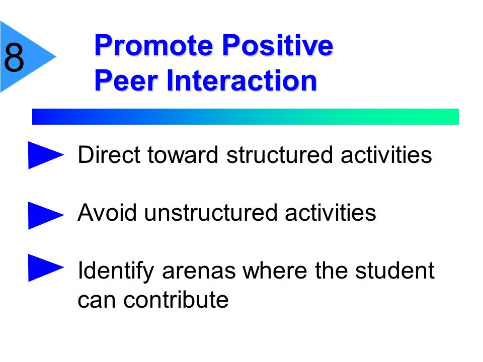 Promote Positive Peer Interaction 8 Direct toward structured activities Avoid unstructured activities Identify arenas where the student can contribute