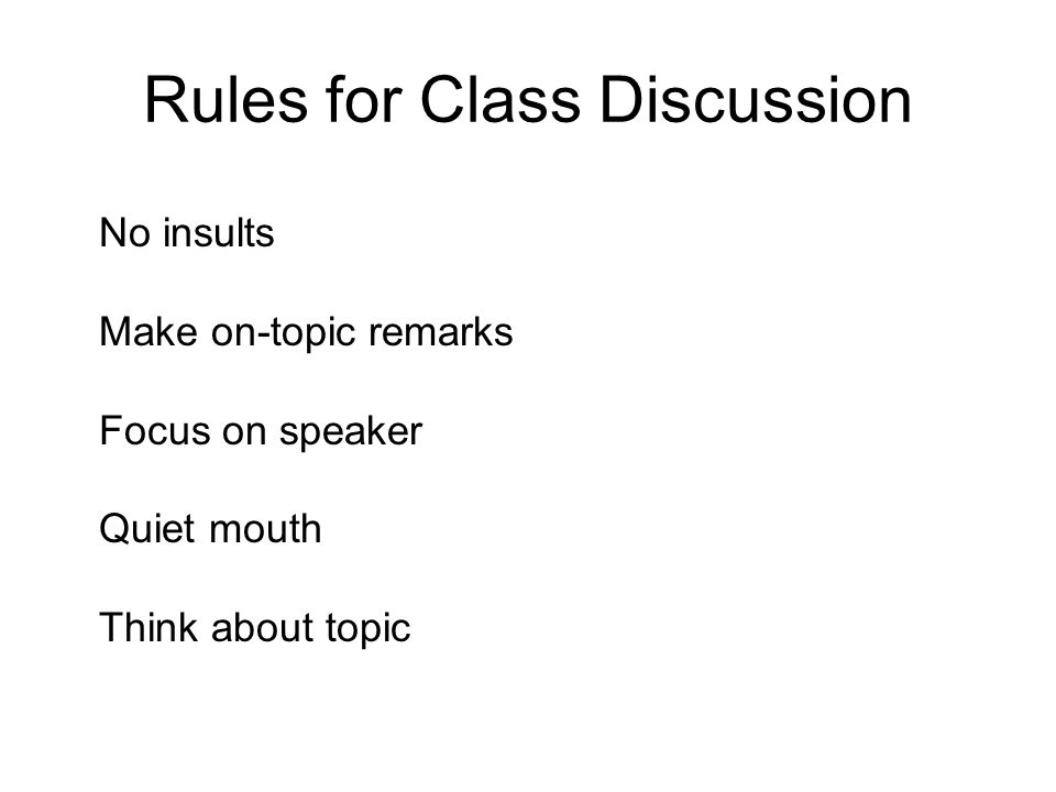 Rules for Class Discussion No insults Make on-topic remarks Focus on speaker Quiet mouth Think about topic