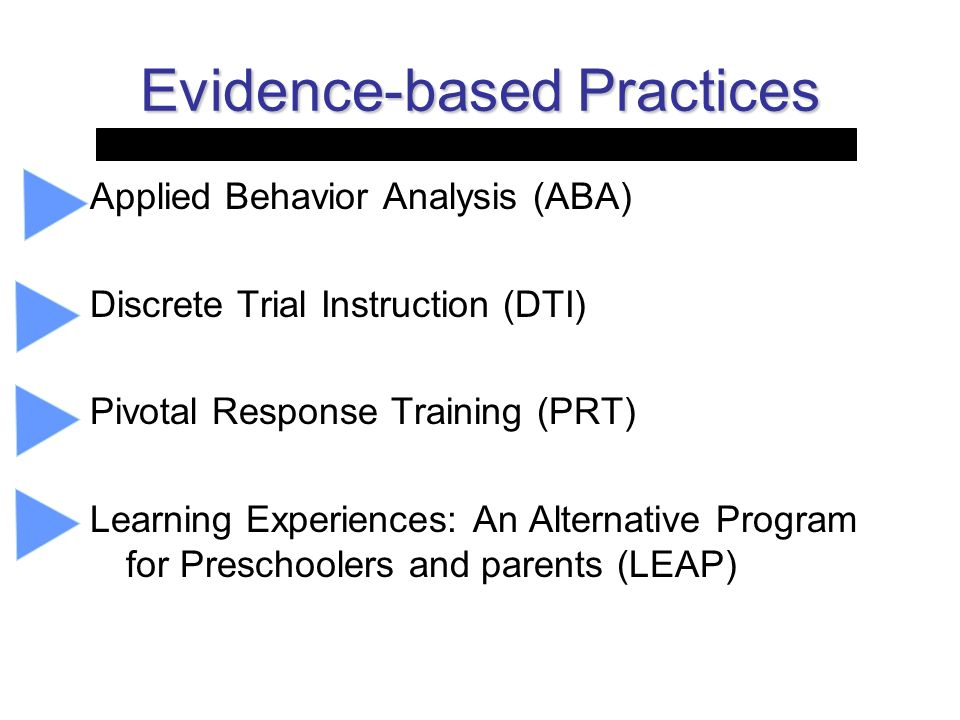 Evidence-based Practices Applied Behavior Analysis (ABA) Discrete Trial Instruction (DTI) Pivotal Response Training (PRT) Learning Experiences: An Alt
