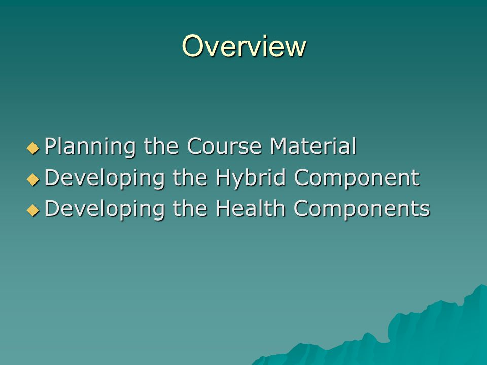 Overview Planning the Course Material Planning the Course Material Developing the Hybrid Component Developing the Hybrid Component Developing the Health Components Developing the Health Components
