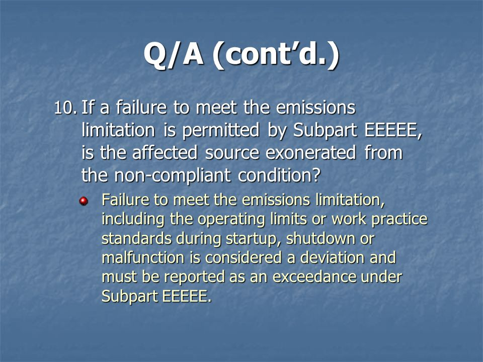 Q/A (contd.) 10. If a failure to meet the emissions limitation is permitted by Subpart EEEEE, is the affected source exonerated from the non-compliant
